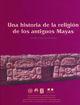 Una historia de la religión de los antiguos mayas