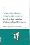 Le travail social entre résistance et innovation / Soziale Arbeit zwieschen Widerstand und Innovation