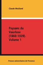 Paysans du Vaucluse (1860-1939). Volume 1