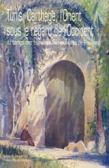 Tunis, Carthage, l'Orient sous le regard de l'Occident du temps des Lumières à la jeunesse de Flaubert